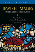 Jewish Images in the Christian Church : Art As the Mirror of the Jewish-Christian Conflict, 200-1250 Ce