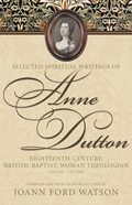 Selected Spiritual Writings of Anne Dutton: Eighteenth-Century, British-Baptist, Woman Theologian: Volume 1: Letters