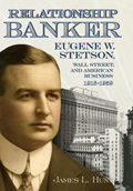 Relationship Banker: Eugene W. Stetson, Wall Street, and American Business, 1916-1959