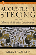 Augustus H. Strong: And the Dilemma of Historical Consciousness