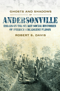Ghosts And Shadows of Andersonville : Essays on the Secret Social Histories of America's Deadliest Prison