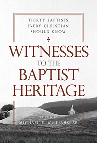 Witnesses to the Baptist Heritage: Thirty Baptists Every Christian Should Know