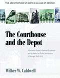 The Courthouse and the Depot : The Architecture of Hope in an Age of Despair : A Narrative Guide to Railroad Expansion and Its Impact on Public Architecture in Georgia, 1833-1910
