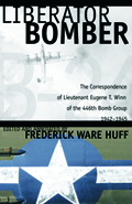 Liberator Bomber : The Correspondence of Lieutenant Eugene T. Winn of the 446th Bomber Group, 1942-1945