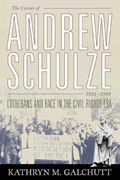 The Career of Andrew Schulze, 1924-1968 : Lutherans And Race in the Civil Rights Era