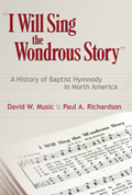 I Will Sing the Wondrous Story : A History of Baptist Hymnody in North America