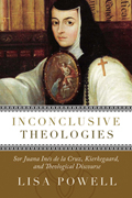 Inconclusive Theologies: Sor Juana Ines de la Cruz, Kierkegaard, and Theological Discourse