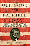 Our Good and Faithful Servant: James Moore Wayne and Georgia Unionism