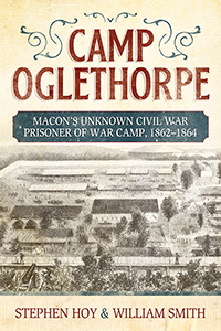 Camp Oglethorpe: Macon's Unknown Civil War Prisoner of War Camp, 1862-1864