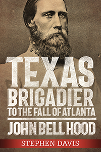 Texas Brigadier to the Fall of Atlanta: John Bell Hood