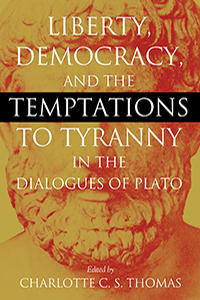 Liberty, Democracy, and the Temptations to Tyranny in the Dialogues of Plato