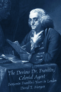 The Devious Dr. Franklin, Colonial Agent : Benjamin Franklin's Years in London