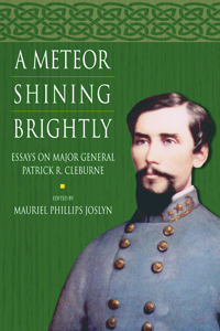 A Meteor Shining Brightly : Essays on the Life and Career of Major General Patrick R. Cleburne