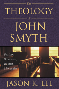 The Theology of John Smyth : Puritan, Separatist, Baptist, Mennonite