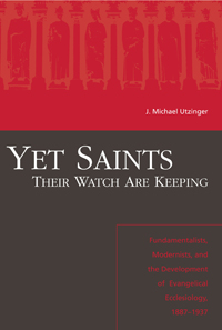 Yet Saints Their Watch Are Keeping : Fundamentalists, Modernist, and the Development of Evangelical Ecclesiology, 1887-1937