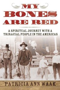My Bones Are Red : A Spiritual Journey With A Triracial People In The Americas