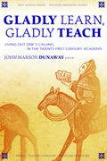Gladly Learn, Gladly Teach : Living Out One's Calling In The Twenty-First Century Academy