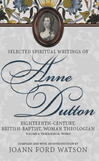 Selected Spiritual Writings of Anne Dutton: Eighteenth-Century, British-Baptist, Woman Theologian : Volume 4: Theological Works