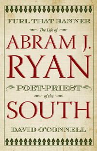 Furl That Banner : The Life of Abram J. Ryan, Poet-Priest of the South