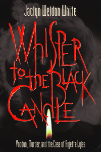 Whisper to the Black Candle : Voodoo, Murder, And the Case of Anjette Lyles