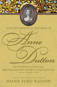 Selected Spiritual Writings of Anne Dutton : Eighteenth-Century, British-Baptist, Woman Theologian : Volume 6: Various Works