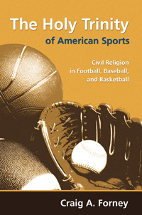 The Holy Trinity of American Sports : Civil Religion in Football, Baseball, and Basketball