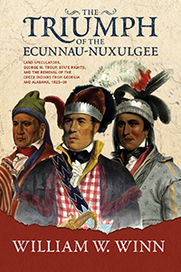 The Triumph of the Ecunnau-Nuxulgee: Land Speculators, George M. Troup, State Rights, and the Removal of the Creek Indians from Georgia and Alabama, 1825–38