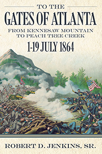 To the Gates of Atlanta: From Kennesaw Mountain to Peach Tree Creek, 1–19 July 1864