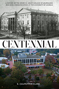 Centennial: A History of the Henry W. Grady College of Journalism and Mass Communication at The University of Georgia