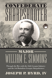 Confederate Sharpshooter Major William E. Simmons: Through the War with the 16th Georgia Infantry and 3rd Battalion Georgia Sharpshooters