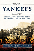 What the Yankees Did to Us: Sherman's Bombardment and Wrecking of Atlanta