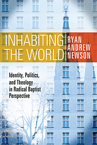 Inhabiting the World: Identity, Politics, and Theology in Radical Baptist Perspective