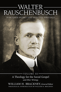 Walter Rauschenbusch: Published Works and Selected Writings: Volume III: A Theology for the Social Gospel and Other Writings
