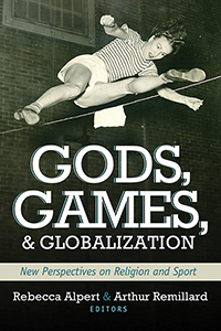 Gods, Games, and Globilization: New Perspectives on Religion and Sport
