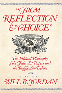 """From Reflection and Choice"": The Political Philosophy of the Federalist Papers and the Ratification Debate"