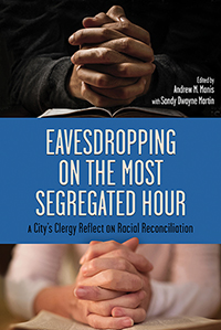 Eavesdropping on the Most Segregated Hour: A City's Clergy Reflect on Racial Reconciliation